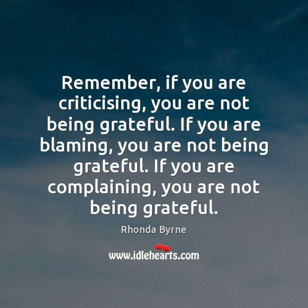 Remember, if you are criticising, you are not being grateful. If you Rhonda Byrne Picture Quote