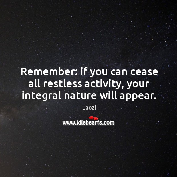 Image, Remember: if you can cease all restless activity, your integral nature will appear.