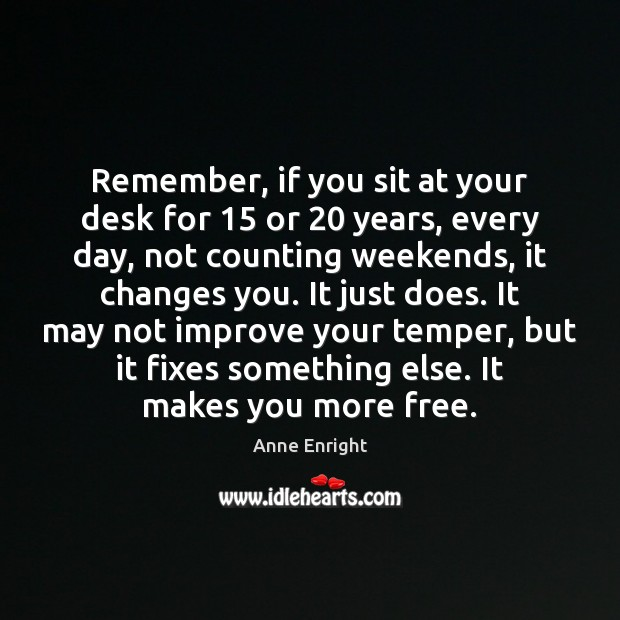Image, Remember, if you sit at your desk for 15 or 20 years, every day,