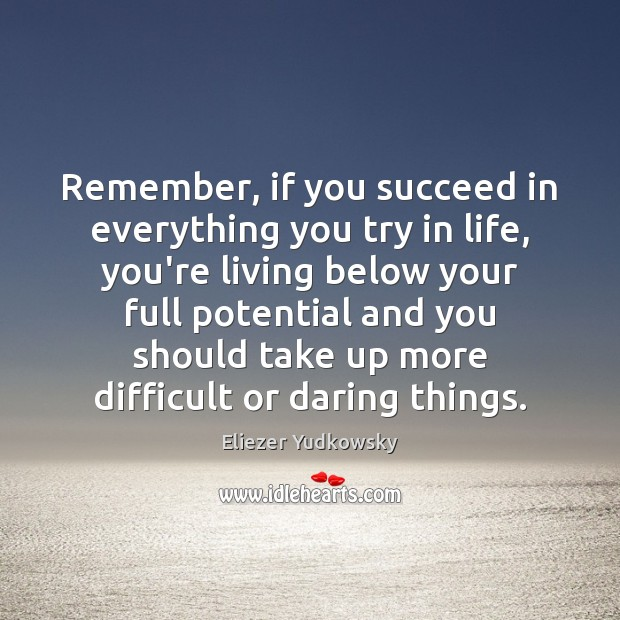 Remember, if you succeed in everything you try in life, you're living Eliezer Yudkowsky Picture Quote