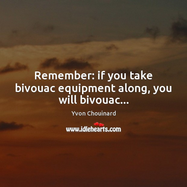 Remember: if you take bivouac equipment along, you will bivouac… Yvon Chouinard Picture Quote
