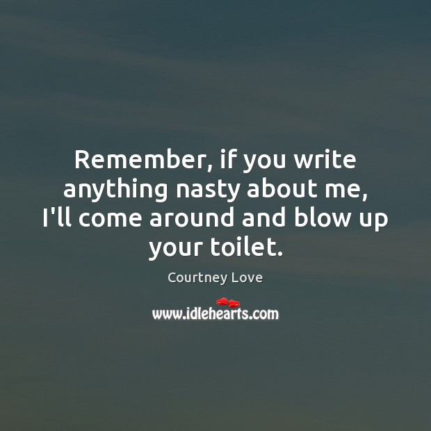 Remember, if you write anything nasty about me, I'll come around and blow up your toilet. Courtney Love Picture Quote