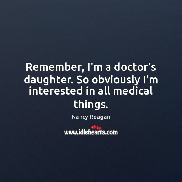 Remember, I'm a doctor's daughter. So obviously I'm interested in all medical things. Nancy Reagan Picture Quote