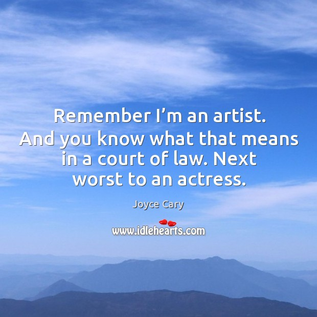 Remember I'm an artist. And you know what that means in a court of law. Next worst to an actress. Joyce Cary Picture Quote
