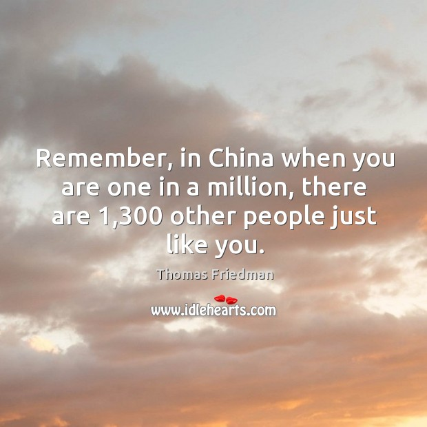 Remember, in China when you are one in a million, there are 1,300 Thomas Friedman Picture Quote
