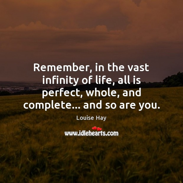 Remember, in the vast infinity of life, all is perfect, whole, and Louise Hay Picture Quote