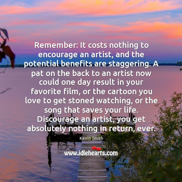 Remember: It costs nothing to encourage an artist, and the potential benefits Kevin Smith Picture Quote