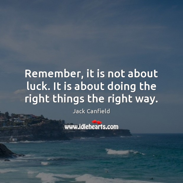 Remember, it is not about luck. It is about doing the right things the right way. Jack Canfield Picture Quote