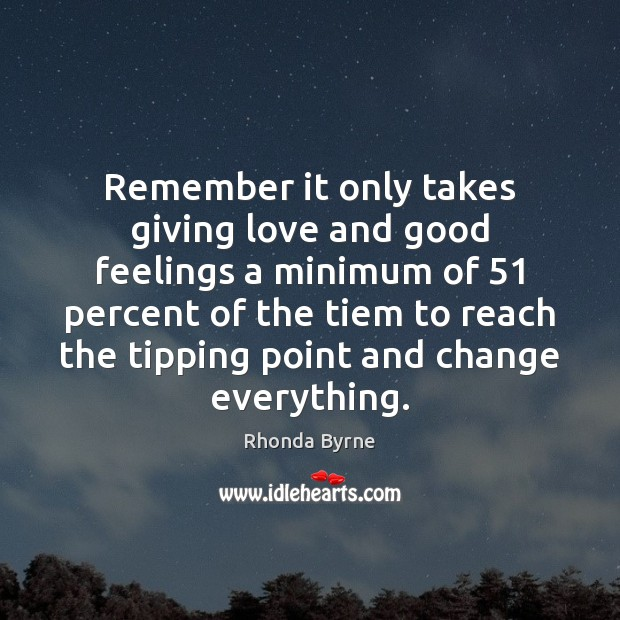 Remember it only takes giving love and good feelings a minimum of 51 Image