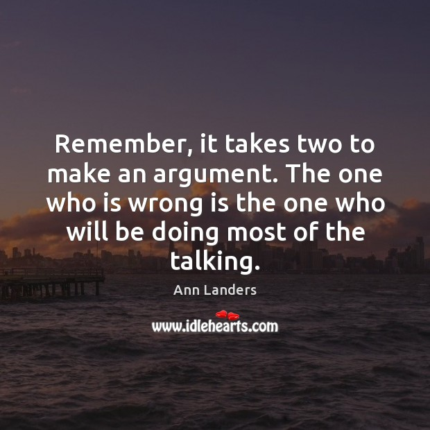 Remember, it takes two to make an argument. The one who is Ann Landers Picture Quote