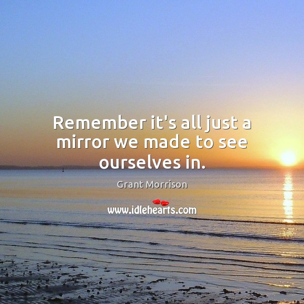 Remember it's all just a mirror we made to see ourselves in. Grant Morrison Picture Quote