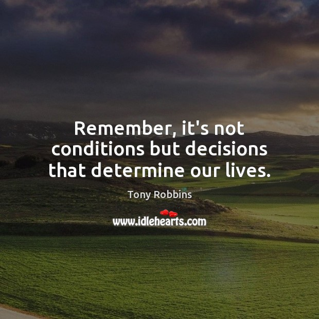 Image, Remember, it's not conditions but decisions that determine our lives.
