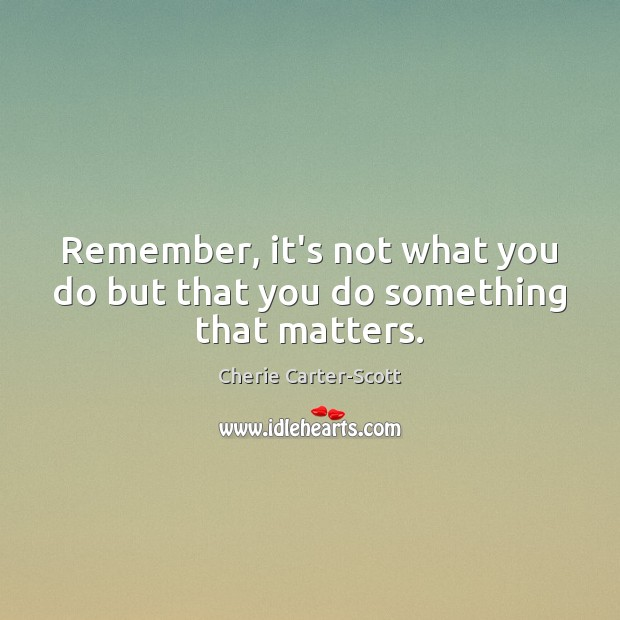 Image, Remember, it's not what you do but that you do something that matters.