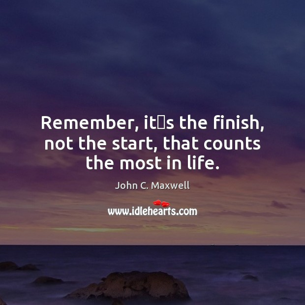Remember, it's the finish, not the start, that counts the most in life. John C. Maxwell Picture Quote