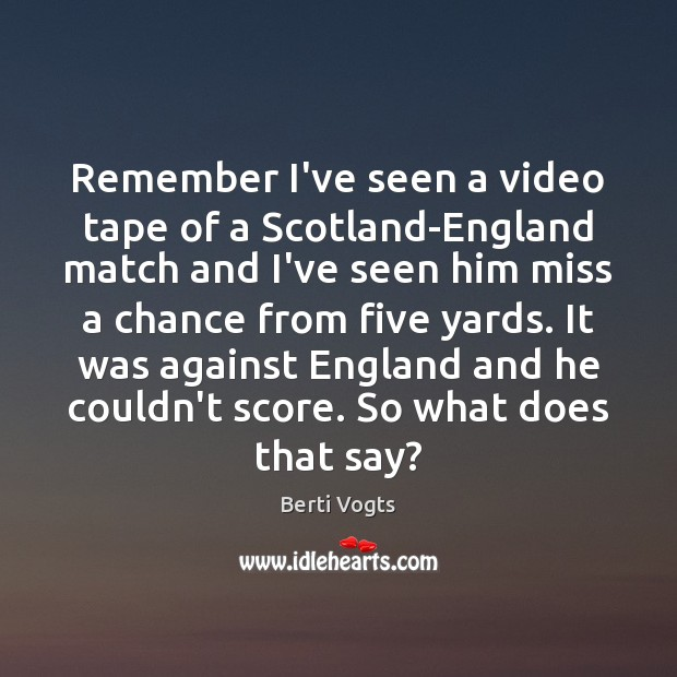Image, Remember I've seen a video tape of a Scotland-England match and I've