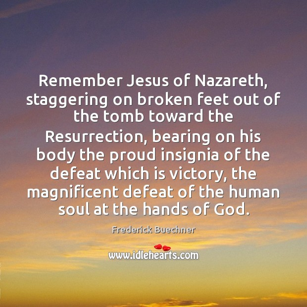 Remember Jesus of Nazareth, staggering on broken feet out of the tomb Frederick Buechner Picture Quote