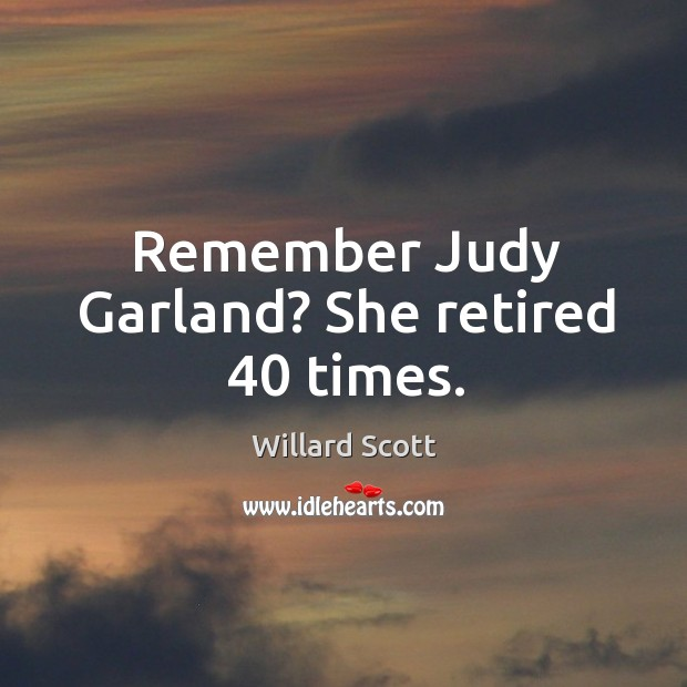 Remember judy garland? she retired 40 times. Image