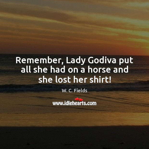 Image, Remember, Lady Godiva put all she had on a horse and she lost her shirt!