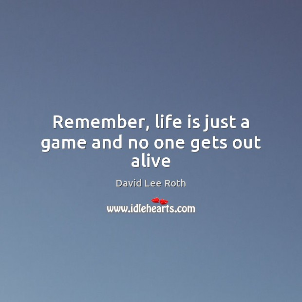 Remember, life is just a game and no one gets out alive Image