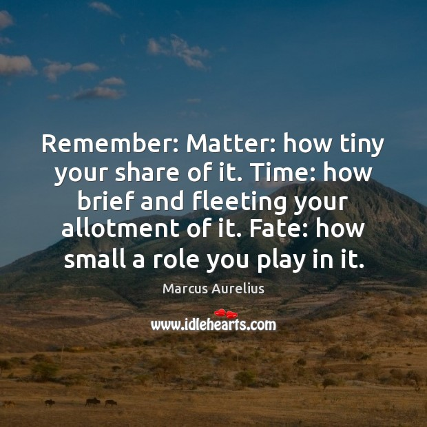Remember: Matter: how tiny your share of it. Time: how brief and Image