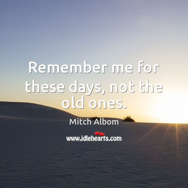 Remember me for these days, not the old ones. Mitch Albom Picture Quote