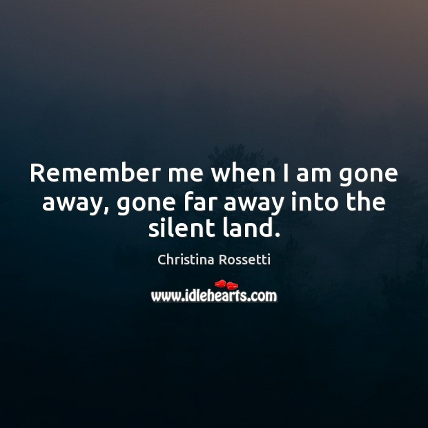 Remember me when I am gone away, gone far away into the silent land. Christina Rossetti Picture Quote