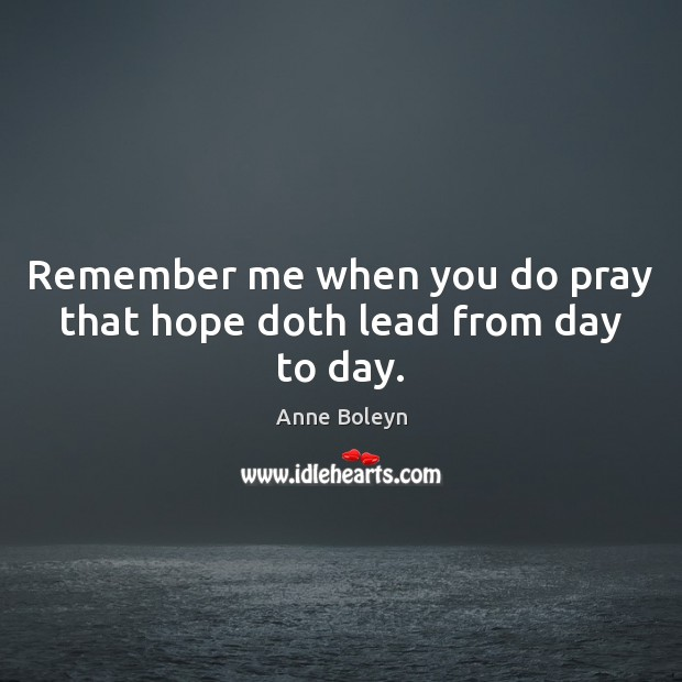 Remember me when you do pray that hope doth lead from day to day. Image
