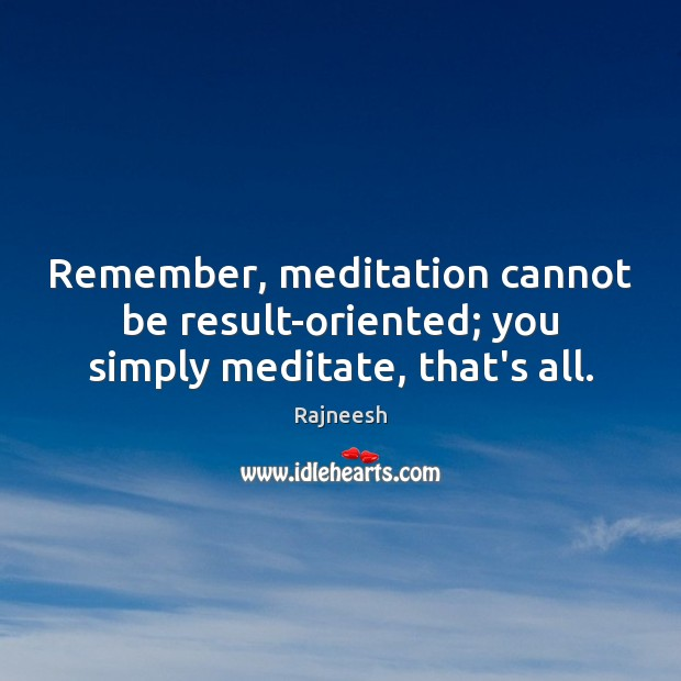 Image, Remember, meditation cannot be result-oriented; you simply meditate, that's all.