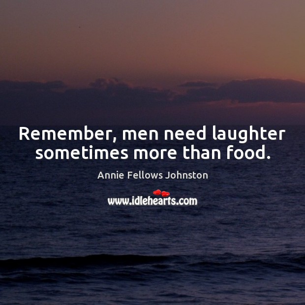 Image, Remember, men need laughter sometimes more than food.