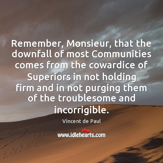 Remember, Monsieur, that the downfall of most Communities comes from the cowardice Image