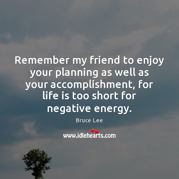 Remember my friend to enjoy your planning as well as your accomplishment, Life is Too Short Quotes Image