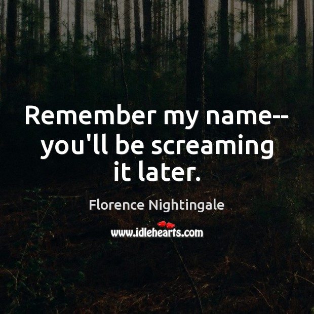 Remember my name– you'll be screaming it later. Florence Nightingale Picture Quote