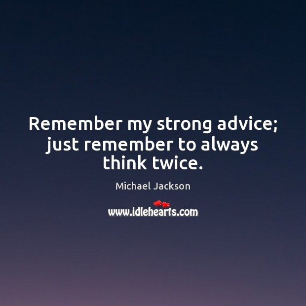 Remember my strong advice; just remember to always think twice. Michael Jackson Picture Quote