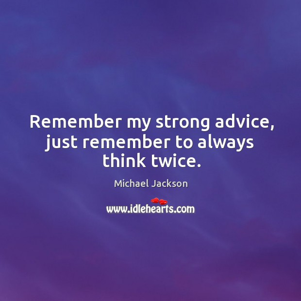 Remember my strong advice, just remember to always think twice. Image