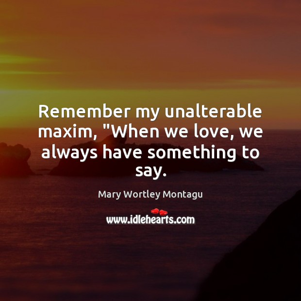 "Remember my unalterable maxim, ""When we love, we always have something to say. Mary Wortley Montagu Picture Quote"