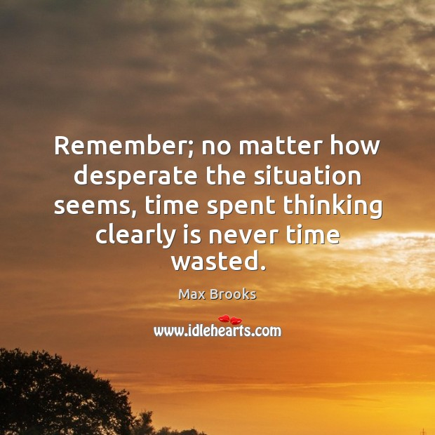 Remember; no matter how desperate the situation seems, time spent thinking clearly Image