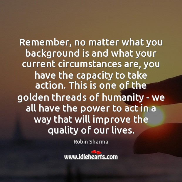 Remember, no matter what you background is and what your current circumstances Robin Sharma Picture Quote