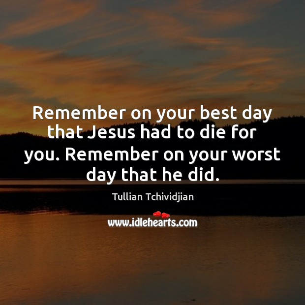 Remember on your best day that Jesus had to die for you. Image
