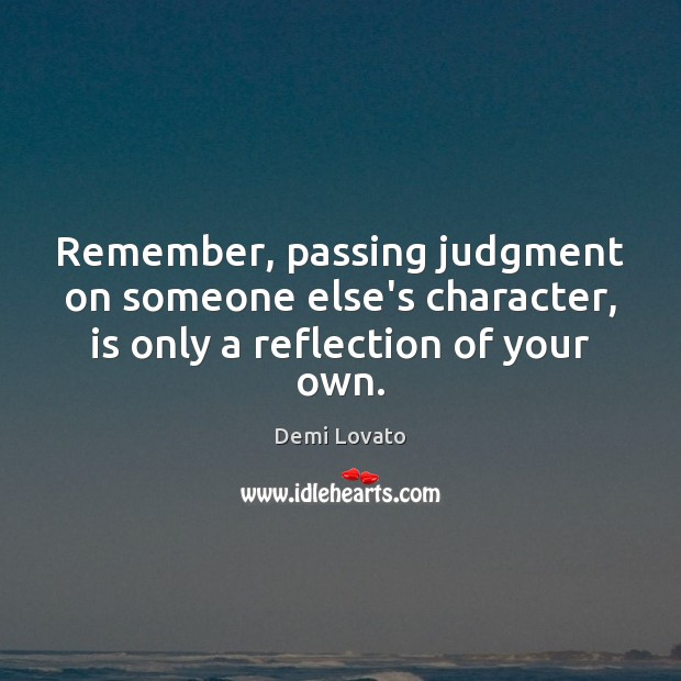Remember, passing judgment on someone else's character, is only a reflection of your own. Image