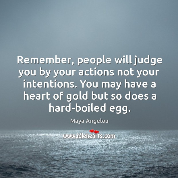 Image, Remember, people will judge you by your actions not your intentions. You
