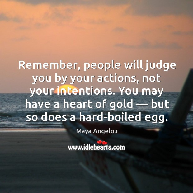 Image, Remember, people will judge you by your actions, not your intentions. You may have a heart of gold