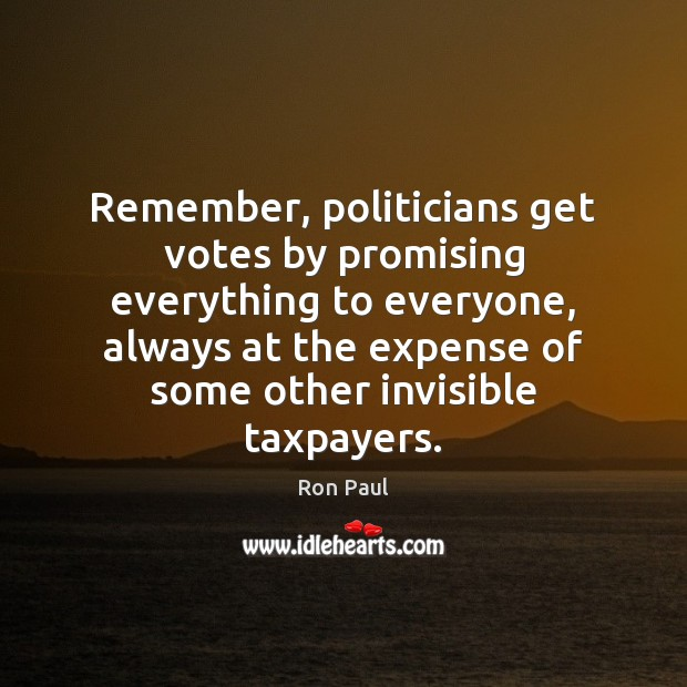 Remember, politicians get votes by promising everything to everyone, always at the Ron Paul Picture Quote