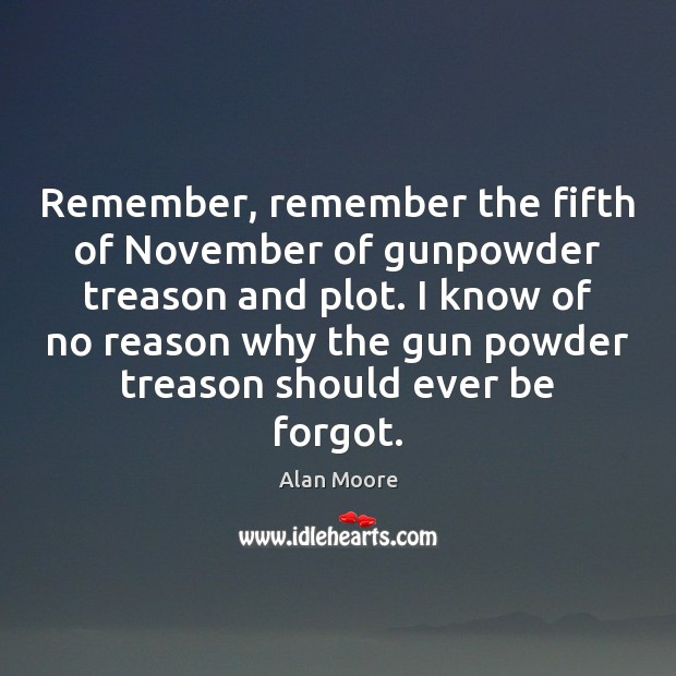 Remember, remember the fifth of November of gunpowder treason and plot. I Alan Moore Picture Quote