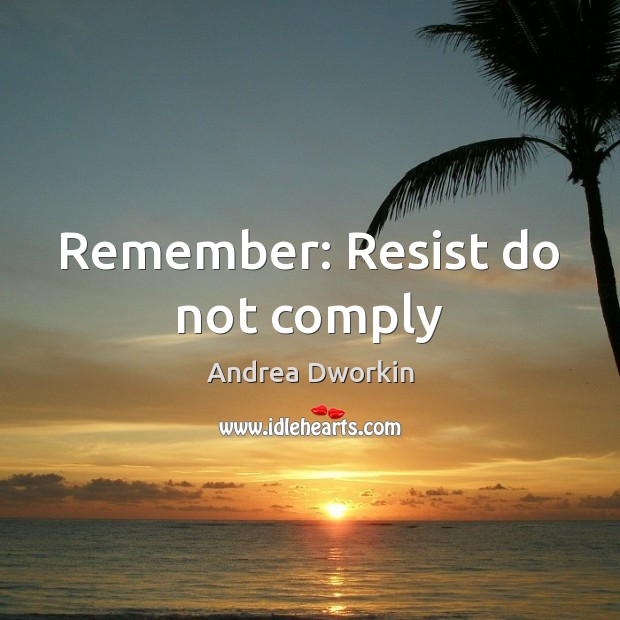 Remember: Resist do not comply Andrea Dworkin Picture Quote