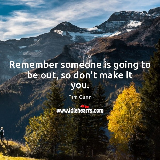 Remember someone is going to be out, so don't make it you. Tim Gunn Picture Quote