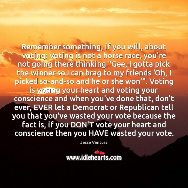 Remember something, if you will, about voting: Voting is not a horse Jesse Ventura Picture Quote