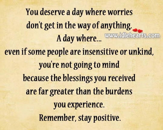 You deserve a day where worries don't get in the way of anything. Stay Positive Quotes Image