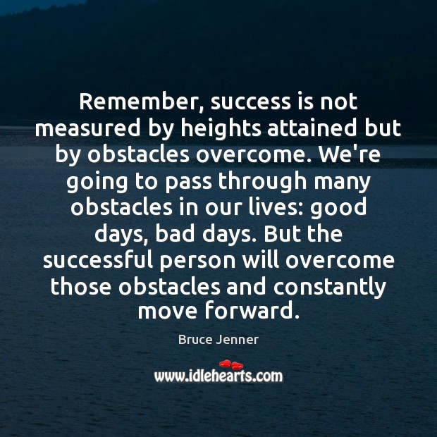 Image, Remember, success is not measured by heights attained but by obstacles overcome.