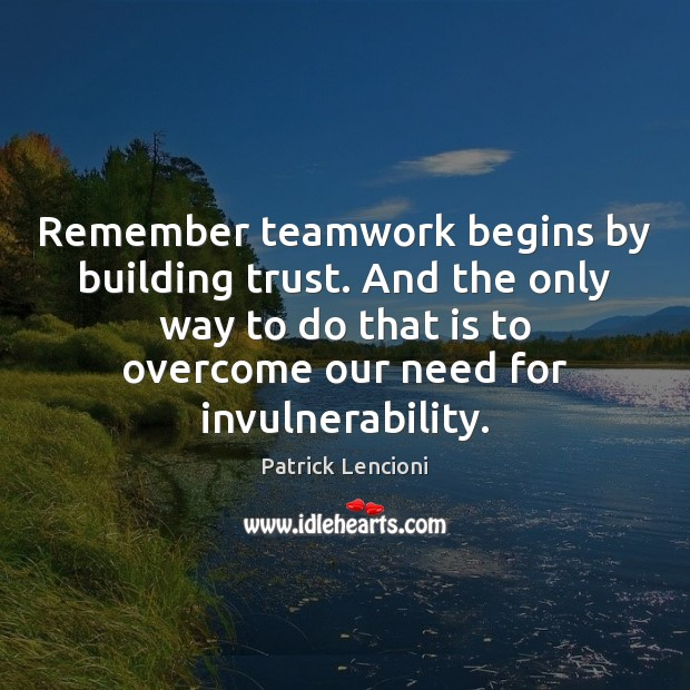 Remember teamwork begins by building trust. And the only way to do Patrick Lencioni Picture Quote