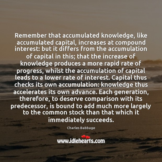 Remember that accumulated knowledge, like accumulated capital, increases at compound interest: but Image